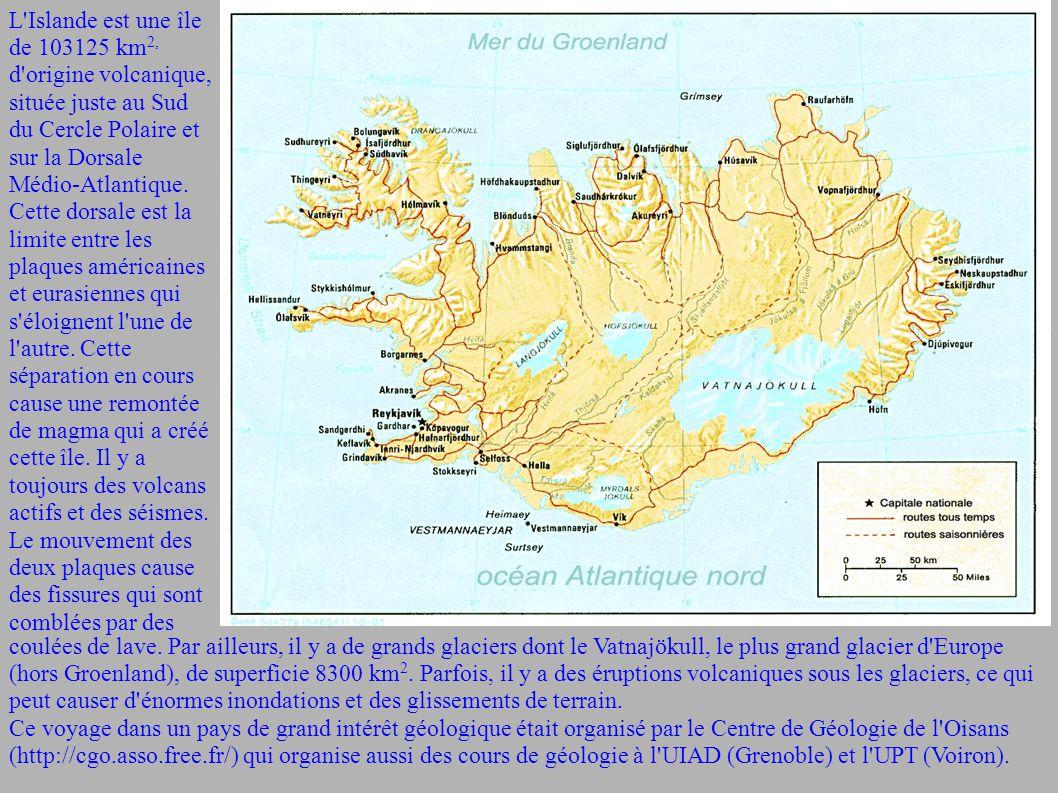 L Islande est une île de 103125 km2, d origine volcanique, située juste au Sud du Cercle Polaire et sur la Dorsale Médio-Atlantique. Cette dorsale est la limite entre les plaques américaines et eurasiennes qui s éloignent l une de l autre. Cette séparation en cours cause une remontée de magma qui a créé cette île. Il y a toujours des volcans actifs et des séismes. Le mouvement des deux plaques cause des fissures qui sont comblées par des