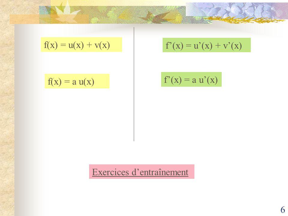 f(x) = u(x) + v(x) f'(x) = u'(x) + v'(x) f(x) = a u(x) f'(x) = a u'(x) Exercices d'entraînement