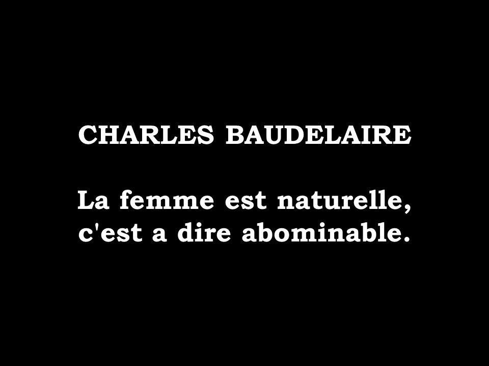 CHARLES BAUDELAIRE La femme est naturelle, c est a dire abominable.