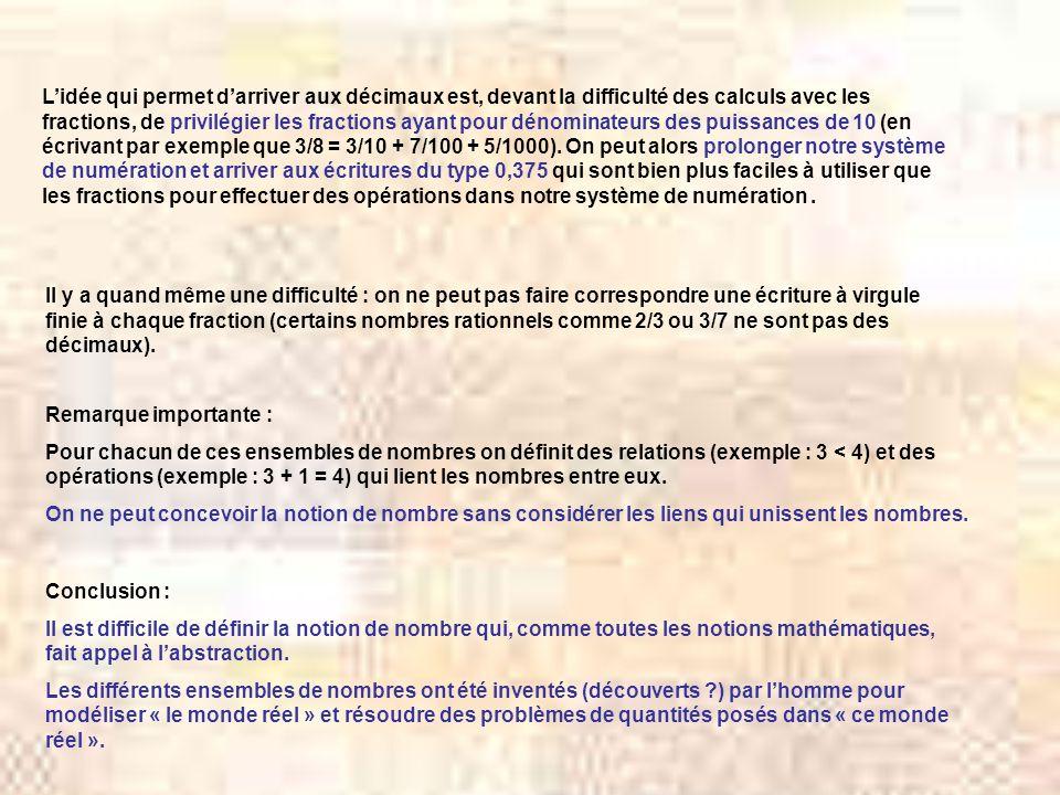 L'idée qui permet d'arriver aux décimaux est, devant la difficulté des calculs avec les fractions, de privilégier les fractions ayant pour dénominateurs des puissances de 10 (en écrivant par exemple que 3/8 = 3/10 + 7/100 + 5/1000). On peut alors prolonger notre système de numération et arriver aux écritures du type 0,375 qui sont bien plus faciles à utiliser que les fractions pour effectuer des opérations dans notre système de numération .