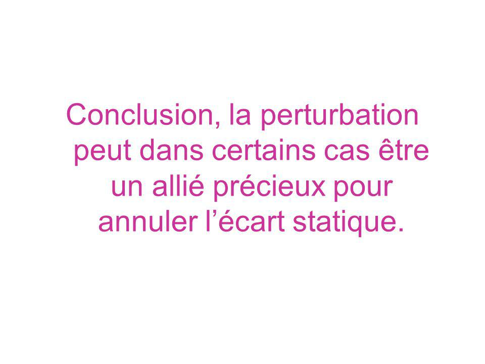 Conclusion, la perturbation peut dans certains cas être un allié précieux pour annuler l'écart statique.
