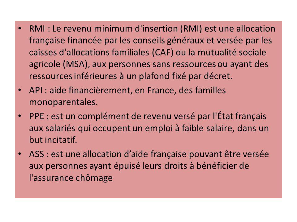 RMI : Le revenu minimum d insertion (RMI) est une allocation française financée par les conseils généraux et versée par les caisses d allocations familiales (CAF) ou la mutualité sociale agricole (MSA), aux personnes sans ressources ou ayant des ressources inférieures à un plafond fixé par décret.