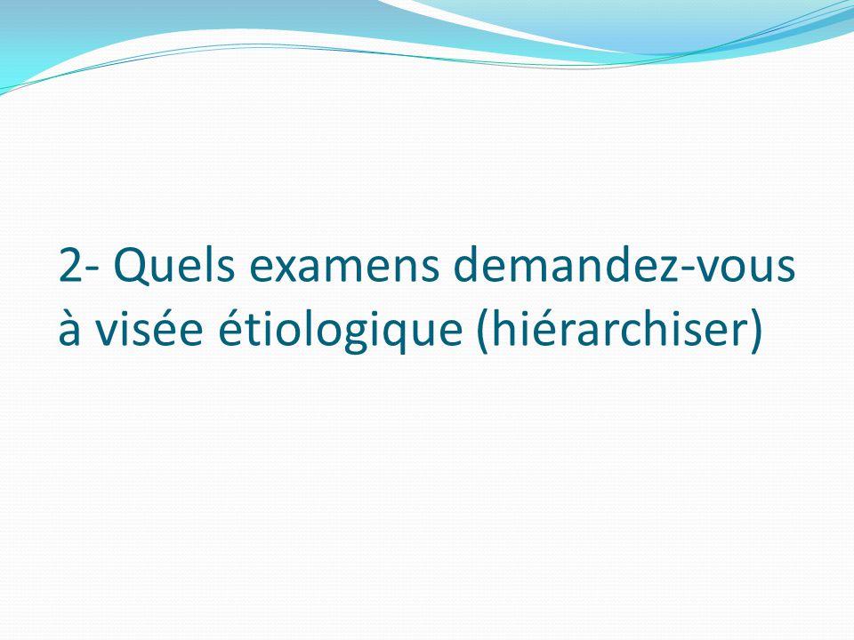 2- Quels examens demandez-vous à visée étiologique (hiérarchiser)