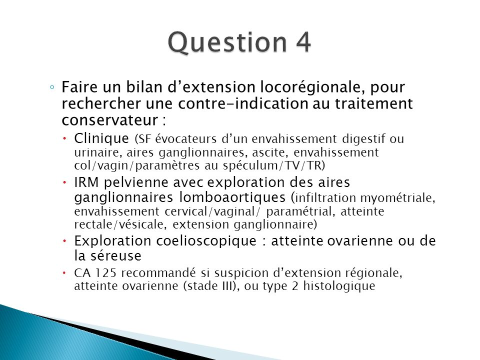 Question 4 Faire un bilan d'extension locorégionale, pour rechercher une contre-indication au traitement conservateur :