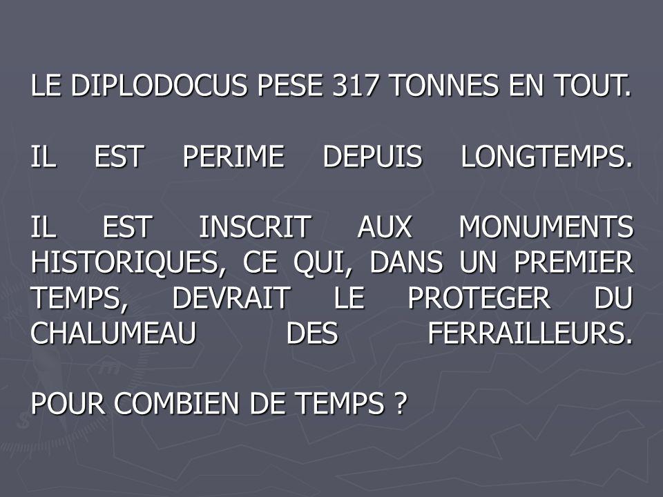 LE DIPLODOCUS PESE 317 TONNES EN TOUT. IL EST PERIME DEPUIS LONGTEMPS