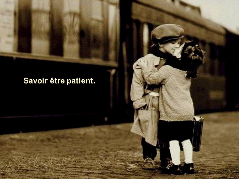 Savoir être patient.