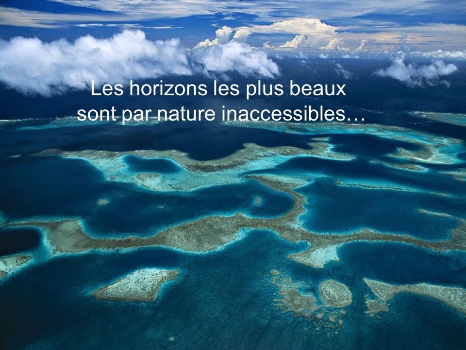 Les horizons les plus beaux sont par nature inaccessibles…
