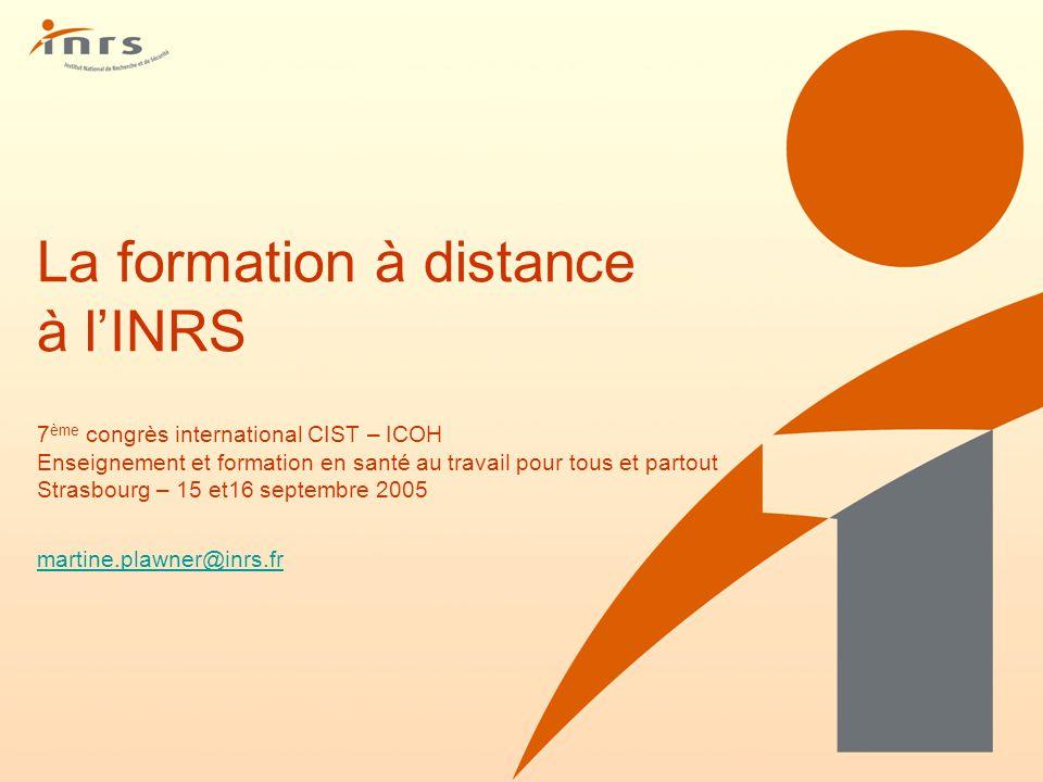La formation à distance à l'INRS 7ème congrès international CIST – ICOH Enseignement et formation en santé au travail pour tous et partout Strasbourg – 15 et16 septembre 2005 martine.plawner@inrs.fr