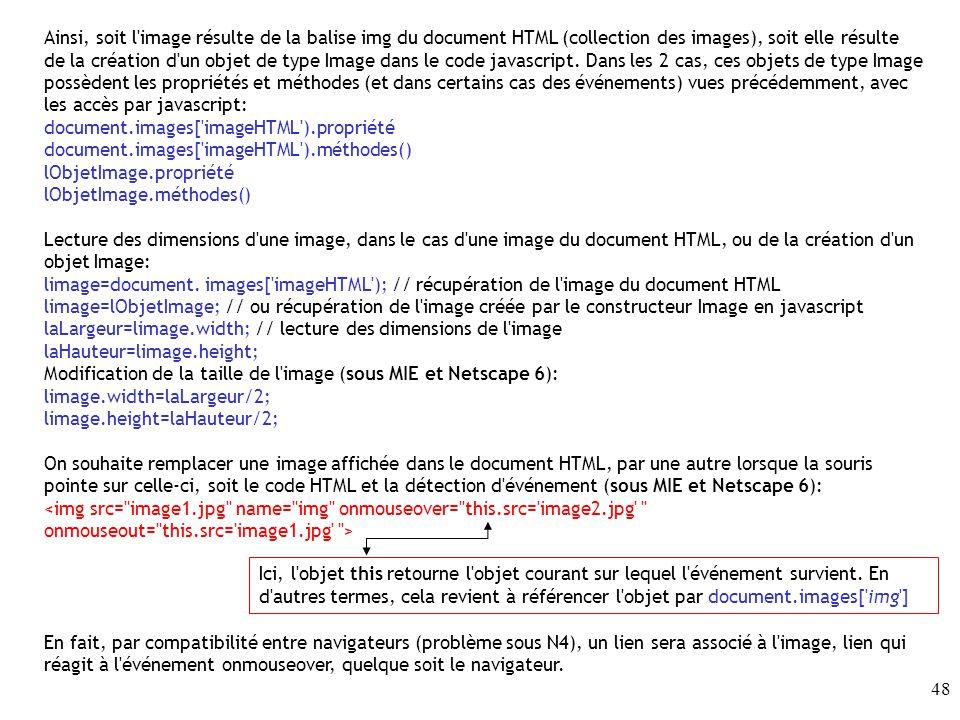 Ainsi, soit l image résulte de la balise img du document HTML (collection des images), soit elle résulte de la création d un objet de type Image dans le code javascript. Dans les 2 cas, ces objets de type Image possèdent les propriétés et méthodes (et dans certains cas des événements) vues précédemment, avec les accès par javascript: