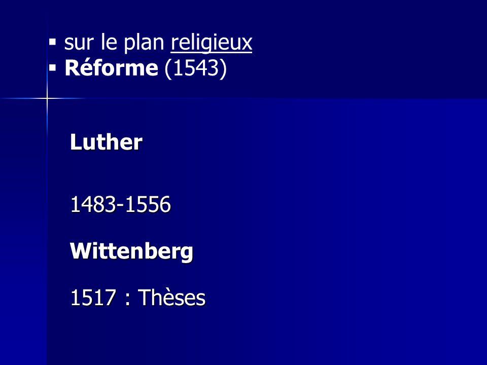 sur le plan religieux Réforme (1543) Luther 1483-1556 Wittenberg 1517 : Thèses