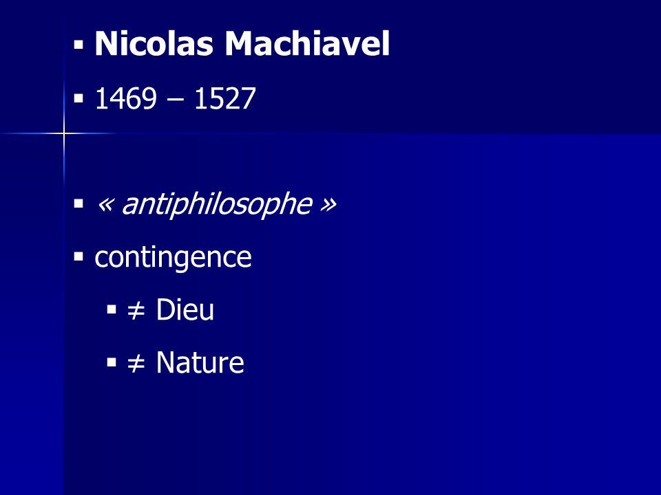 Nicolas Machiavel 1469 – 1527 « antiphilosophe » contingence ≠ Dieu ≠ Nature