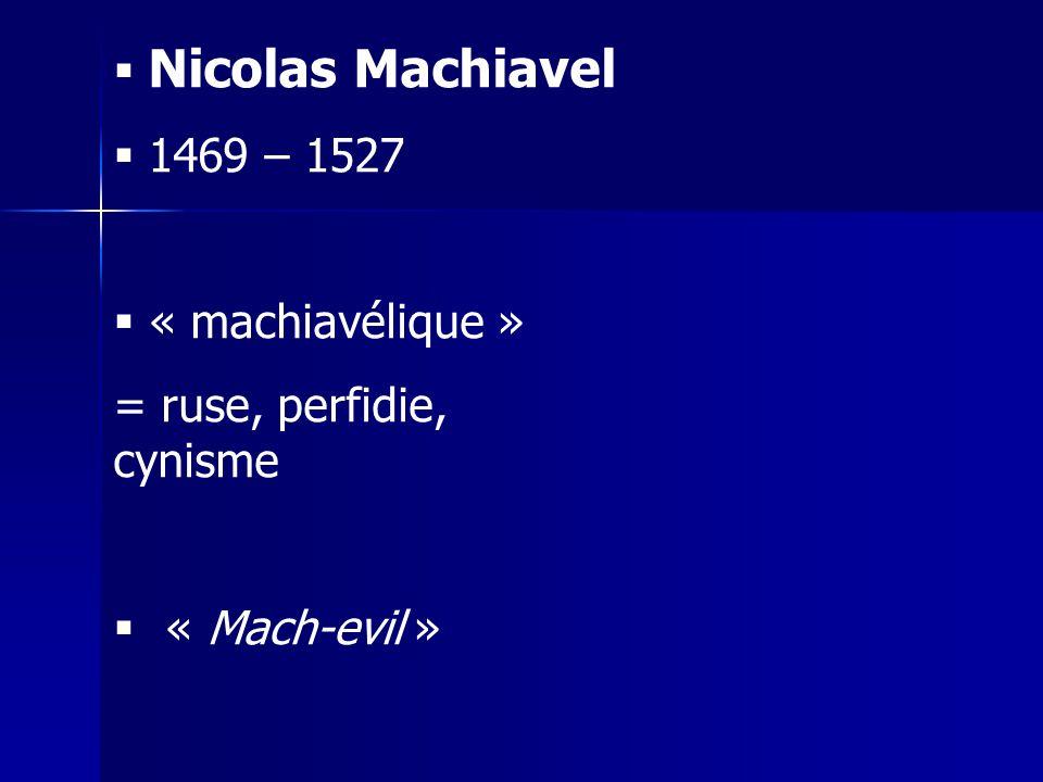 Nicolas Machiavel 1469 – 1527 « machiavélique » = ruse, perfidie, cynisme « Mach-evil »