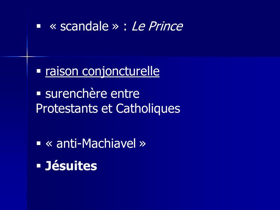« scandale » : Le Prince raison conjoncturelle. surenchère entre Protestants et Catholiques. « anti-Machiavel »