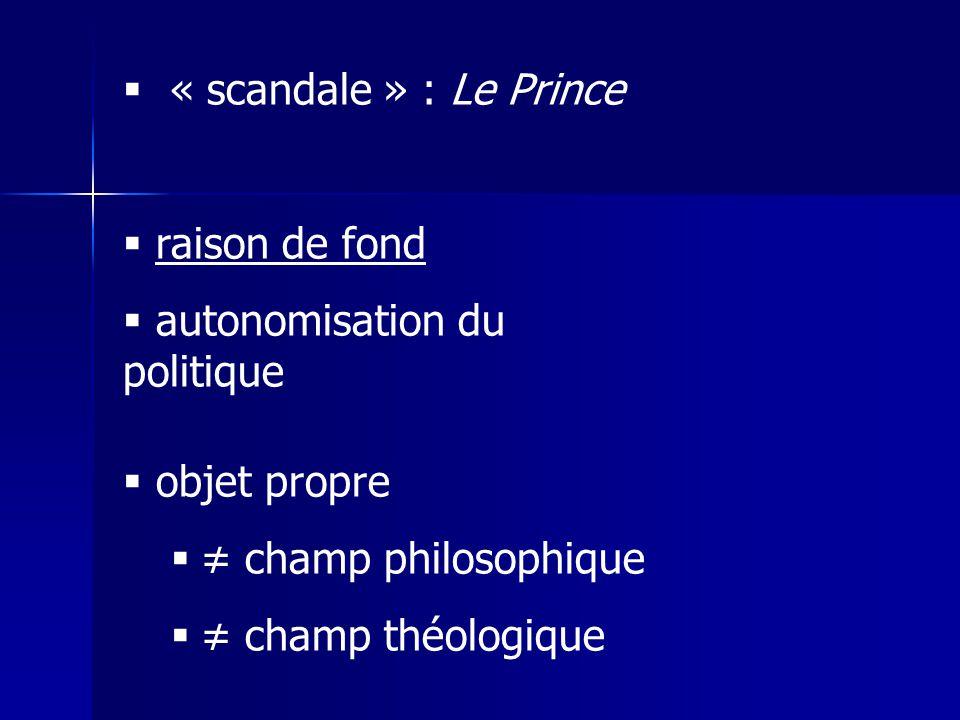 « scandale » : Le Prince raison de fond. autonomisation du politique. objet propre. ≠ champ philosophique.