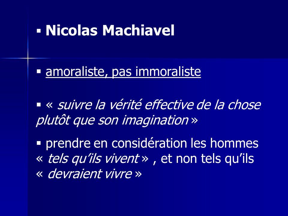 Nicolas Machiavel amoraliste, pas immoraliste. « suivre la vérité effective de la chose plutôt que son imagination »