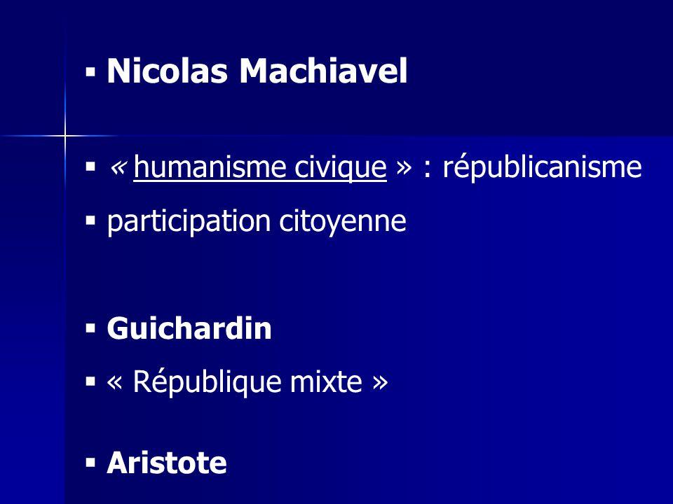 Nicolas Machiavel « humanisme civique » : républicanisme. participation citoyenne. Guichardin. « République mixte »