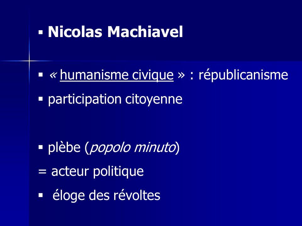 Nicolas Machiavel « humanisme civique » : républicanisme. participation citoyenne. plèbe (popolo minuto)