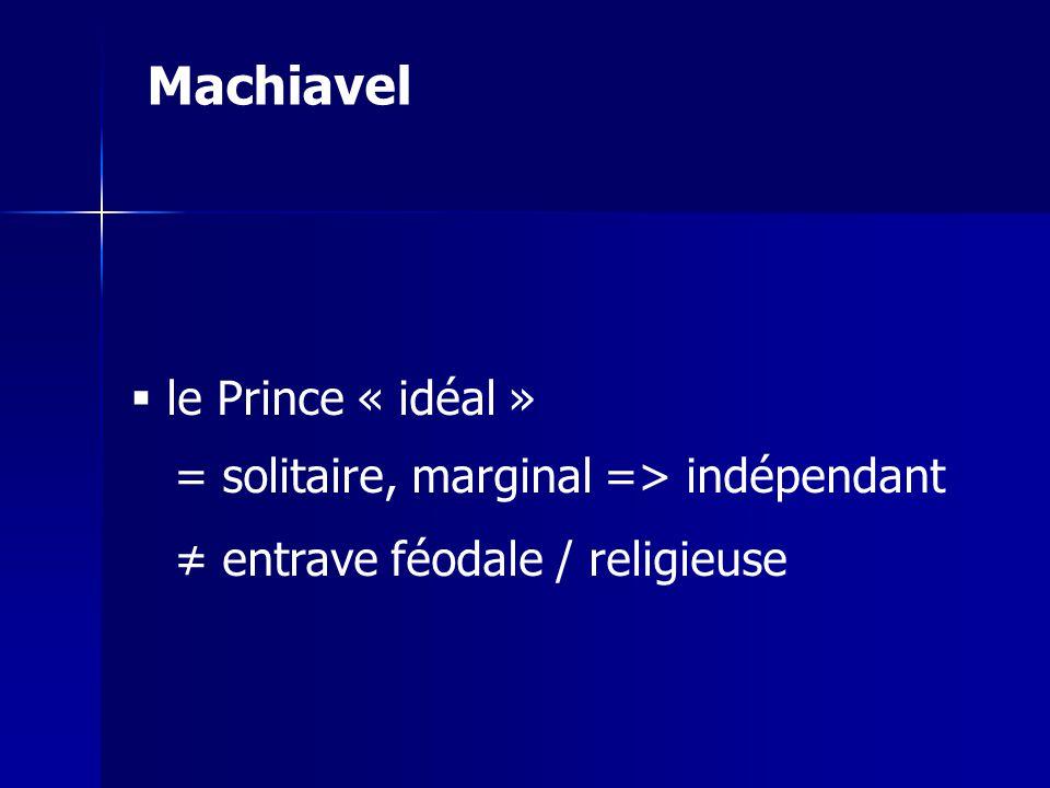 Machiavel le Prince « idéal » = solitaire, marginal => indépendant