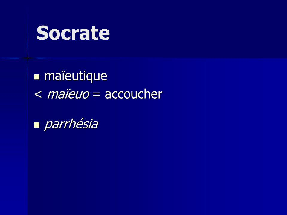 Socrate maïeutique < maïeuo = accoucher parrhésia