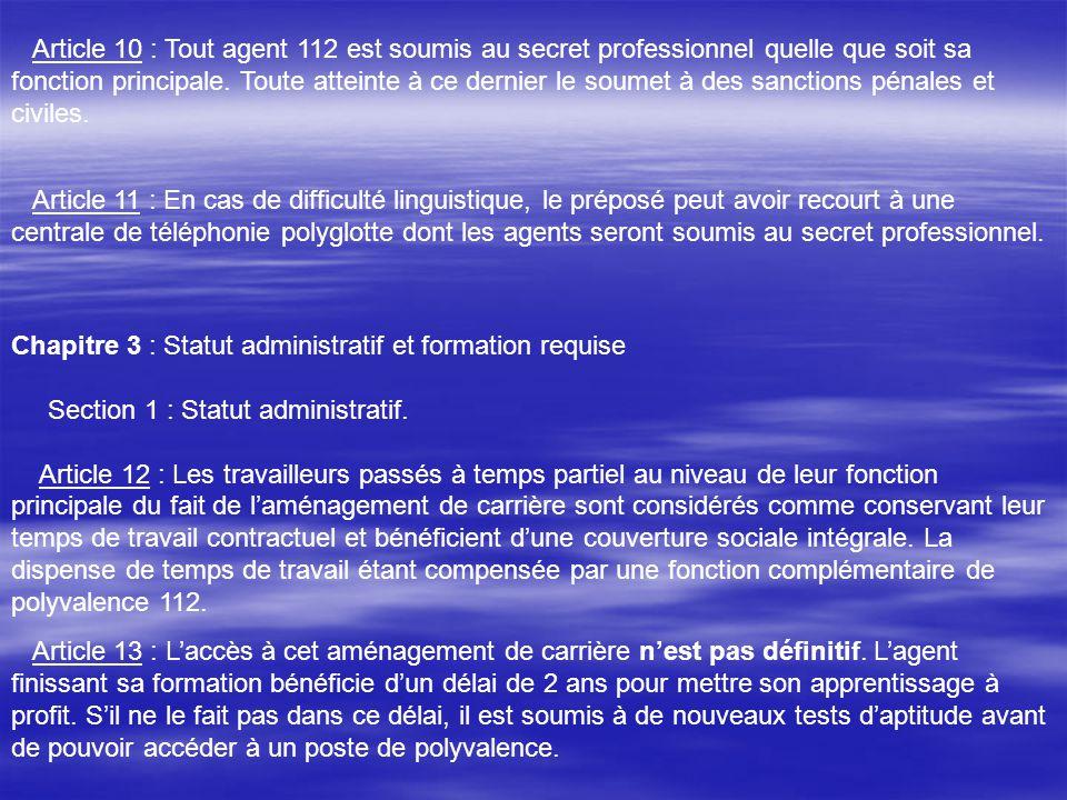 Article 10 : Tout agent 112 est soumis au secret professionnel quelle que soit sa fonction principale. Toute atteinte à ce dernier le soumet à des sanctions pénales et civiles.