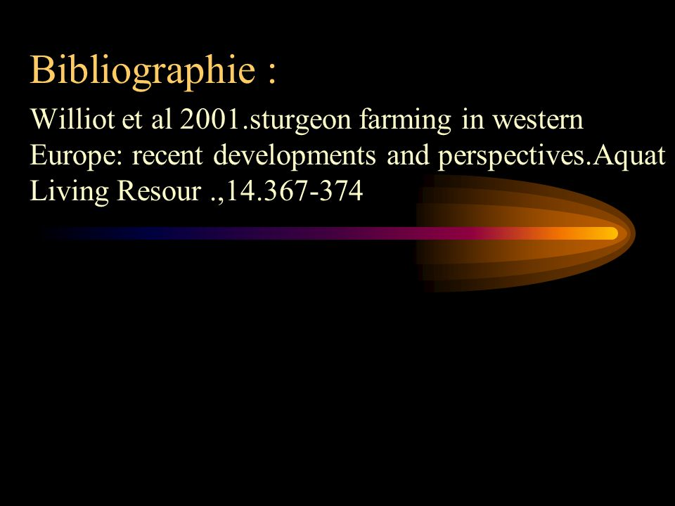 Bibliographie : Williot et al 2001.sturgeon farming in western Europe: recent developments and perspectives.Aquat Living Resour .,14.367-374.