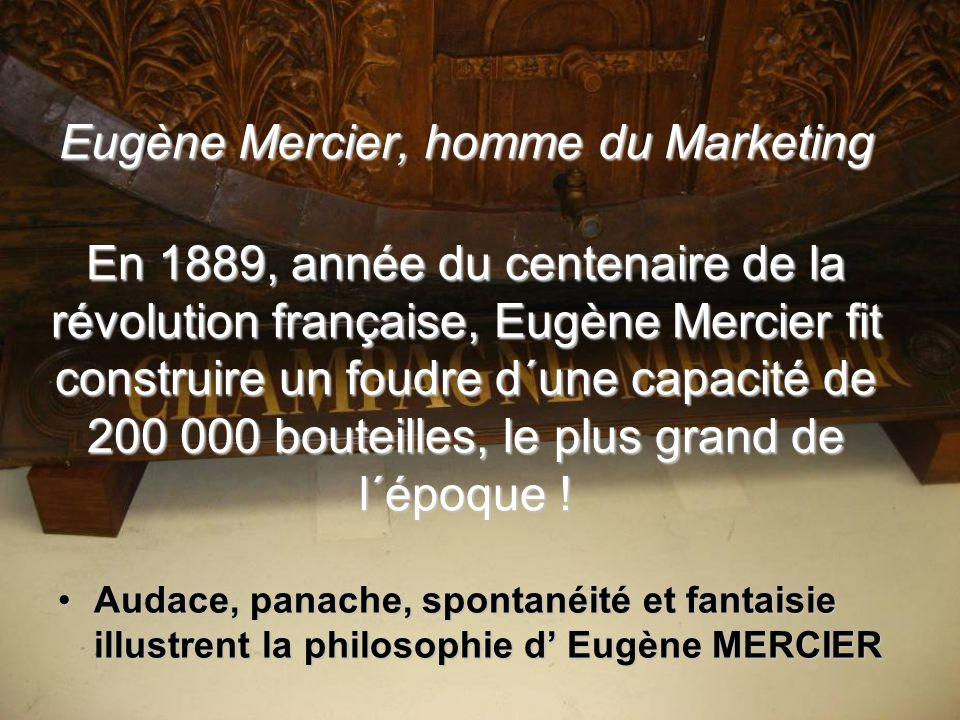 Eugène Mercier, homme du Marketing En 1889, année du centenaire de la révolution française, Eugène Mercier fit construire un foudre d´une capacité de 200 000 bouteilles, le plus grand de l´époque !