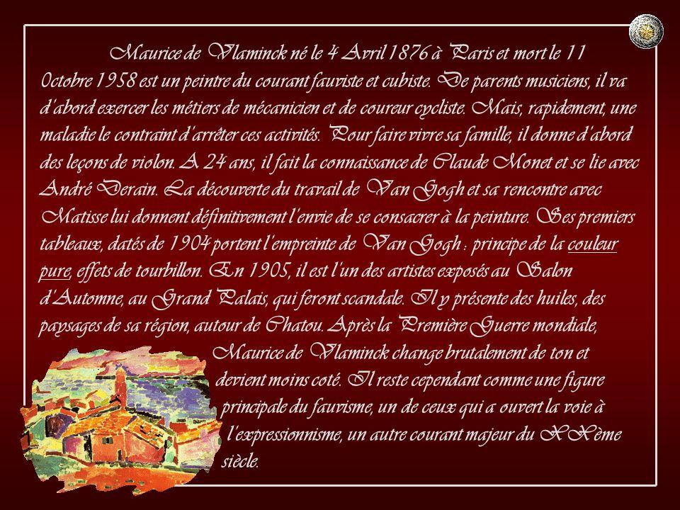 Maurice de Vlaminck né le 4 Avril 1876 à Paris et mort le 11 0ctobre 1958 est un peintre du courant fauviste et cubiste.