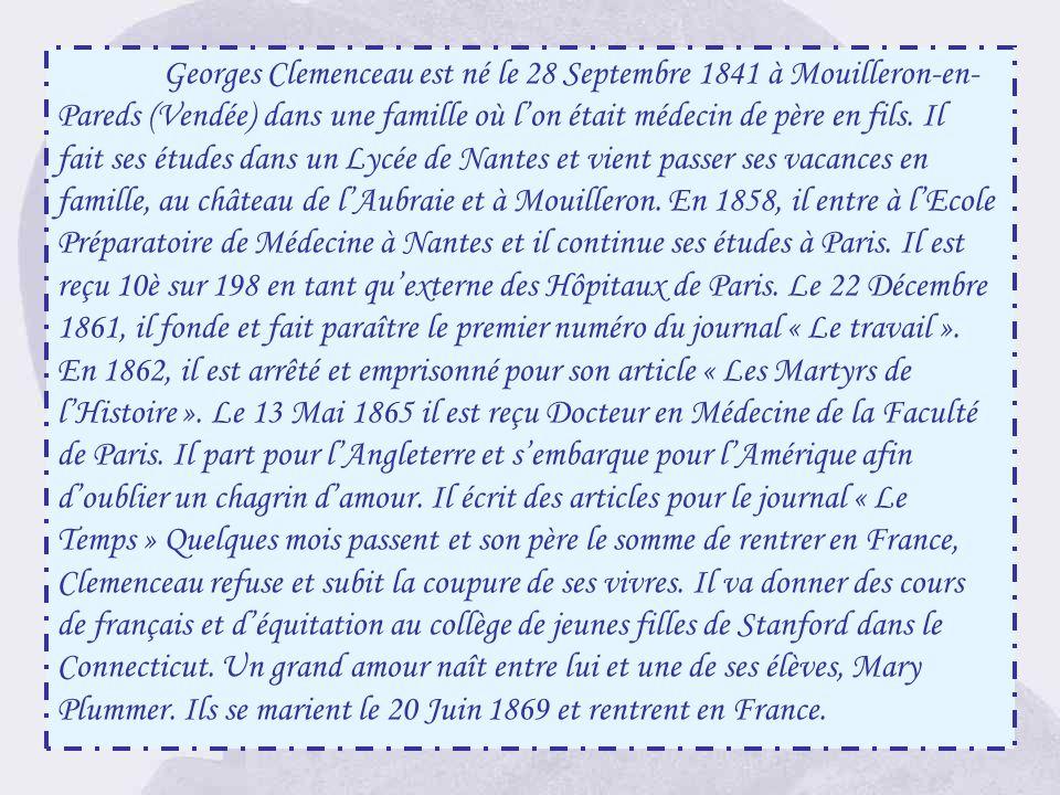 Georges Clemenceau est né le 28 Septembre 1841 à Mouilleron-en-Pareds (Vendée) dans une famille où l'on était médecin de père en fils.