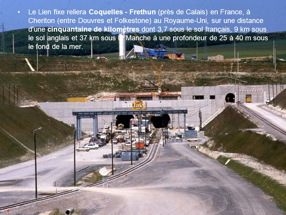 Le Lien fixe reliera Coquelles - Frethun (près de Calais) en France, à Cheriton (entre Douvres et Folkestone) au Royaume-Uni, sur une distance d une cinquantaine de kilomètres dont 3,7 sous le sol français, 9 km sous le sol anglais et 37 km sous la Manche à une profondeur de 25 à 40 m sous le fond de la mer.