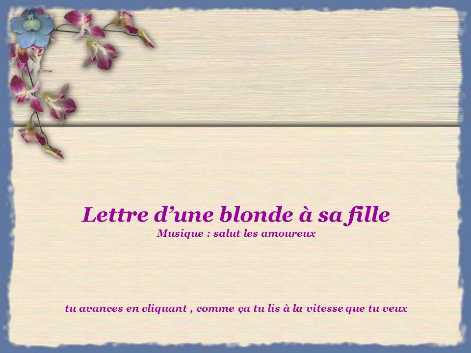 Lettre d'une blonde à sa fille Musique : salut les amoureux tu avances en cliquant , comme ça tu lis à la vitesse que tu veux