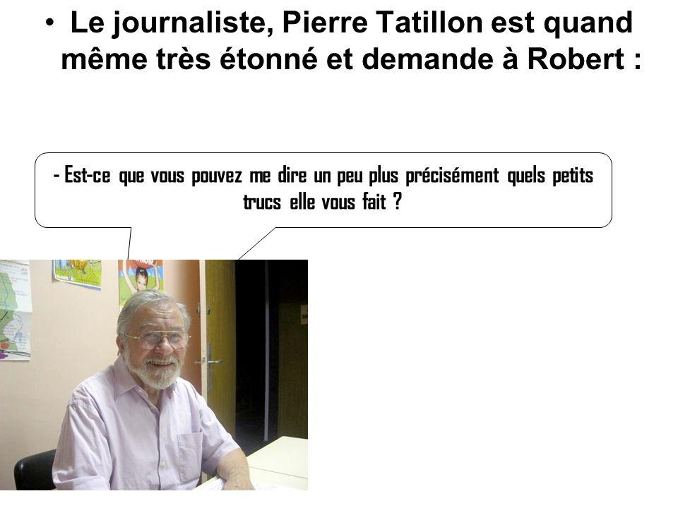 Le journaliste, Pierre Tatillon est quand même très étonné et demande à Robert :
