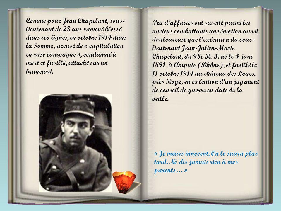 Comme pour Jean Chapelant, sous-lieutenant de 23 ans ramené blessé dans ses lignes, en octobre 1914 dans la Somme, accusé de « capitulation en rase campagne », condamné à mort et fusillé, attaché sur un brancard.