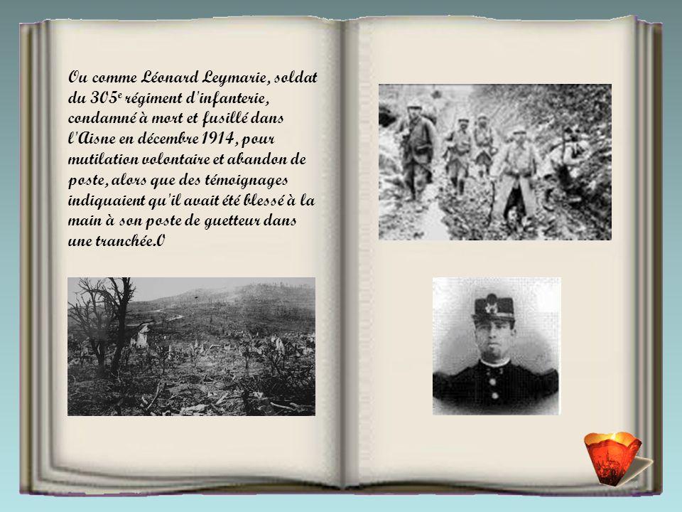 Ou comme Léonard Leymarie, soldat du 305e régiment d infanterie, condamné à mort et fusillé dans l Aisne en décembre 1914, pour mutilation volontaire et abandon de poste, alors que des témoignages indiquaient qu il avait été blessé à la main à son poste de guetteur dans une tranchée.0
