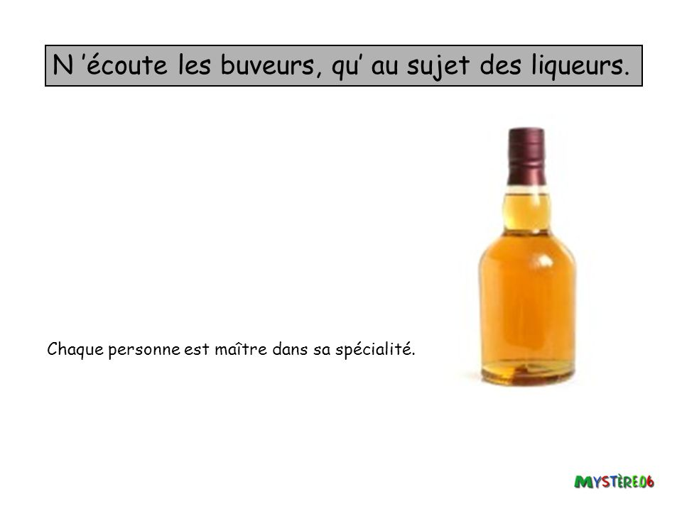 N 'écoute les buveurs, qu' au sujet des liqueurs.