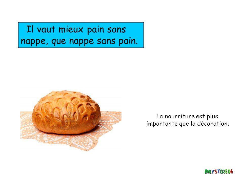 Il vaut mieux pain sans nappe, que nappe sans pain.