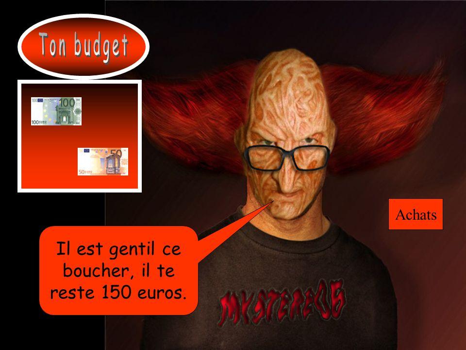 Ton budget Achats Il est gentil ce boucher, il te reste 150 euros.