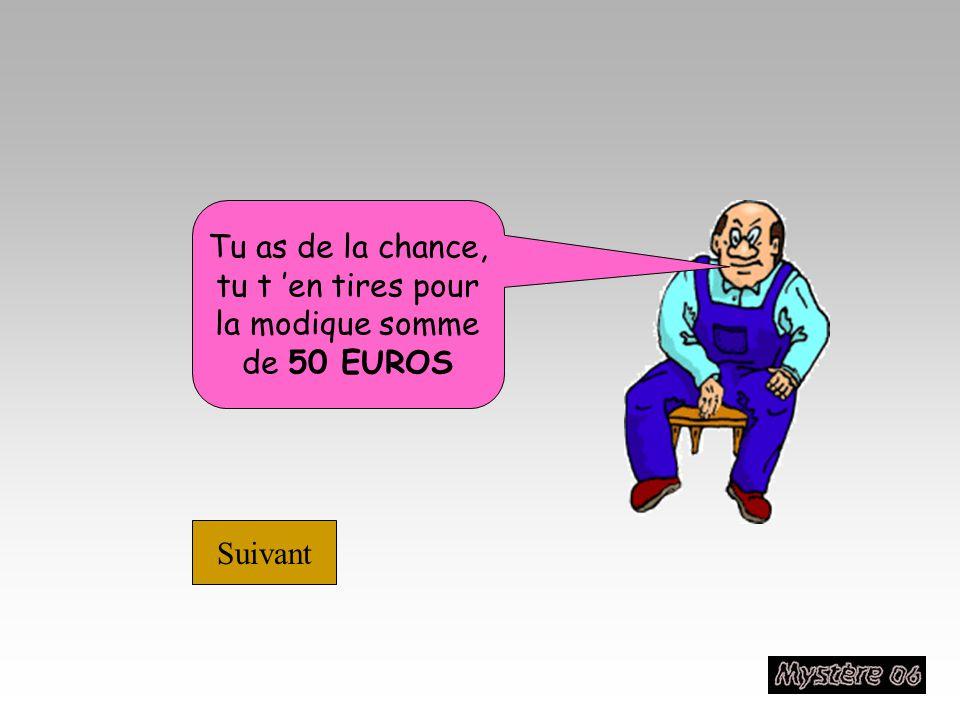 Tu as de la chance, tu t 'en tires pour la modique somme de 50 EUROS Suivant