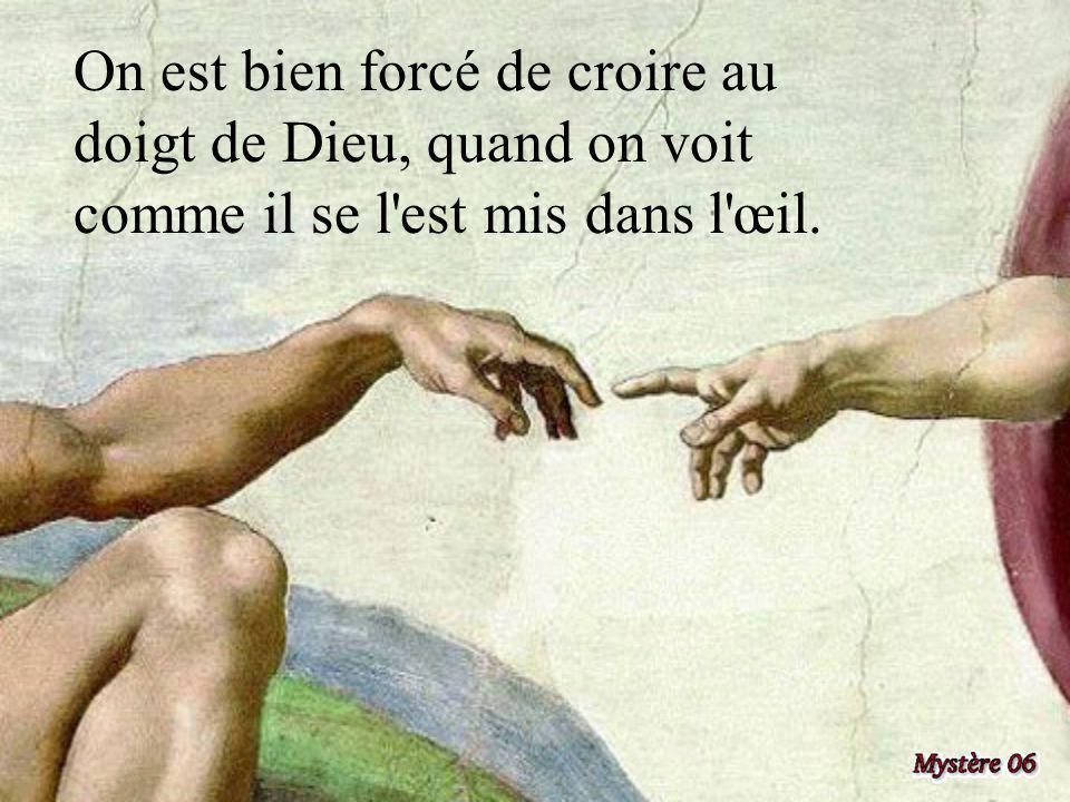 On est bien forcé de croire au doigt de Dieu, quand on voit comme il se l est mis dans l œil.