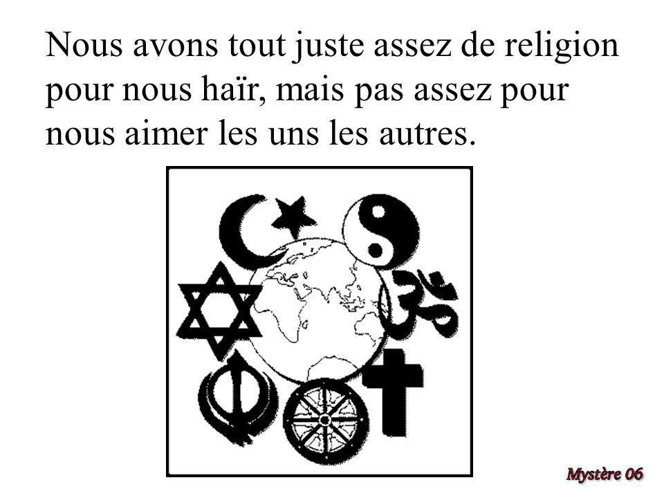 Nous avons tout juste assez de religion pour nous haïr, mais pas assez pour nous aimer les uns les autres.