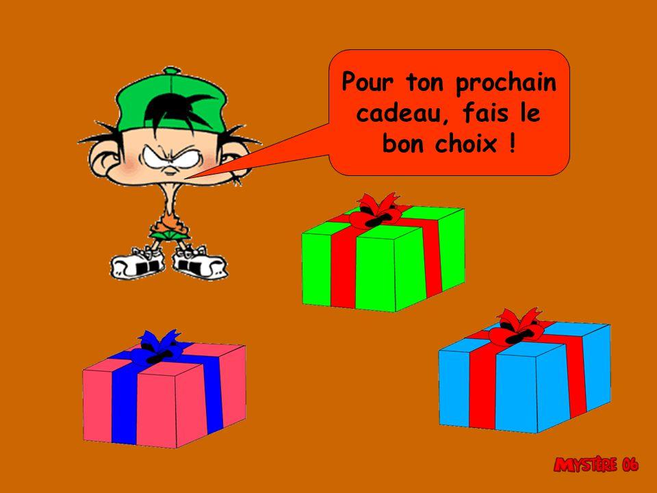 Pour ton prochain cadeau, fais le bon choix !