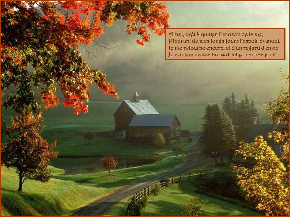 Ainsi, prêt à quitter l horizon de la vie, Pleurant de mes longs jours l espoir évanoui, Je me retourne encore, et d un regard d envie Je contemple ses biens dont je n ai pas joui!