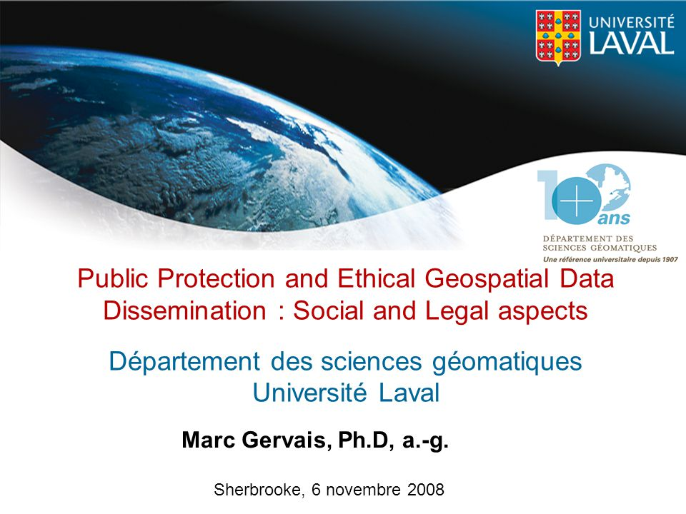 Public Protection and Ethical Geospatial Data Dissemination : Social and Legal aspects Département des sciences géomatiques Université Laval
