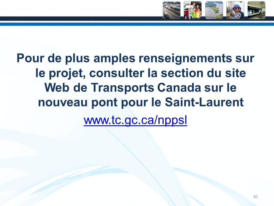Pour de plus amples renseignements sur le projet, consulter la section du site Web de Transports Canada sur le nouveau pont pour le Saint-Laurent www.tc.gc.ca/nppsl