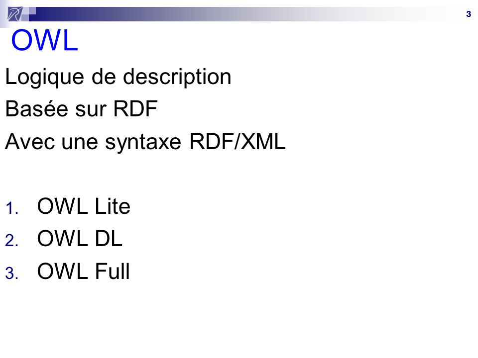 OWL Logique de description Basée sur RDF Avec une syntaxe RDF/XML