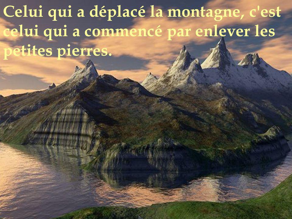 Celui qui a déplacé la montagne, c est celui qui a commencé par enlever les petites pierres.