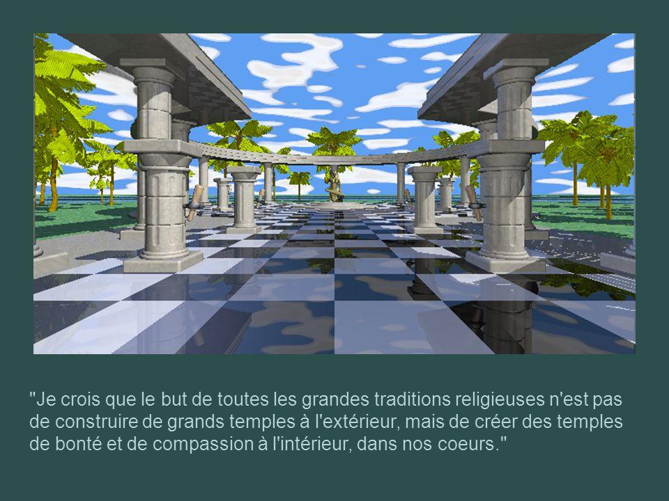 Je crois que le but de toutes les grandes traditions religieuses n est pas de construire de grands temples à l extérieur, mais de créer des temples de bonté et de compassion à l intérieur, dans nos coeurs.