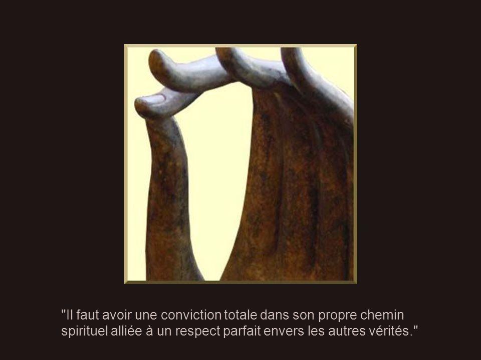 Il faut avoir une conviction totale dans son propre chemin spirituel alliée à un respect parfait envers les autres vérités.