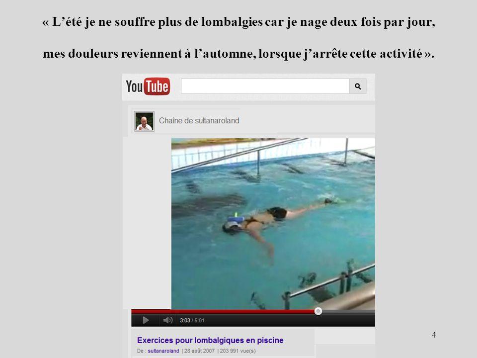 « L'été je ne souffre plus de lombalgies car je nage deux fois par jour, mes douleurs reviennent à l'automne, lorsque j'arrête cette activité ».