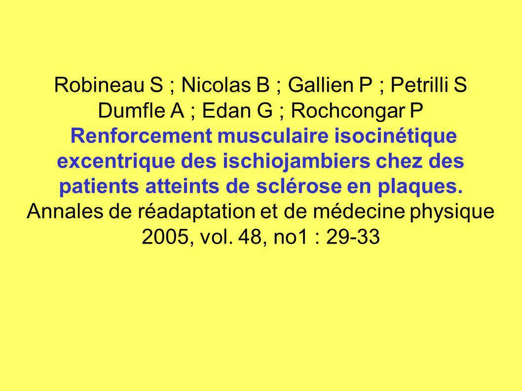 Robineau S ; Nicolas B ; Gallien P ; Petrilli S Dumfle A ; Edan G ; Rochcongar P Renforcement musculaire isocinétique excentrique des ischiojambiers chez des patients atteints de sclérose en plaques.