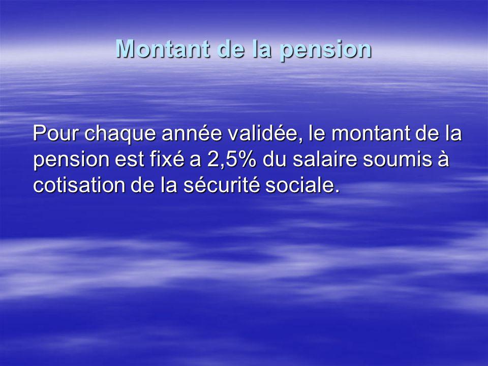 Montant de la pension Pour chaque année validée, le montant de la pension est fixé a 2,5% du salaire soumis à cotisation de la sécurité sociale.